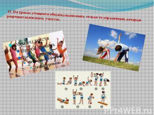 13.На уроках учащиеся обязаны выполнять только те упражнения, которые разрешил