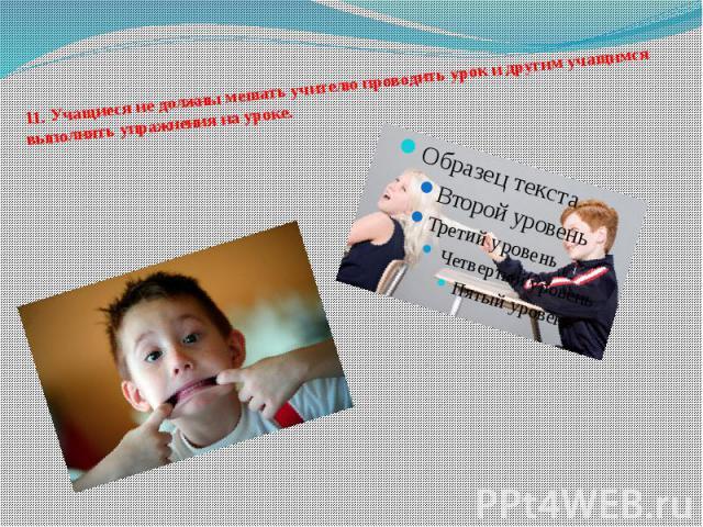 11.Учащиеся не должны мешать учителю проводить урок и другим учащимся выполнять упражнения на уроке.