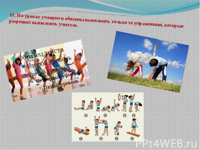 13.На уроках учащиеся обязаны выполнять только те упражнения, которые разрешил выполнять учитель.