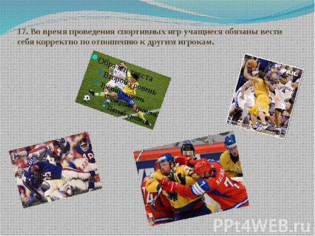 17.Во время проведения спортивных игр учащиеся обязаны вести себя корректно по отношению к другим игрокам.