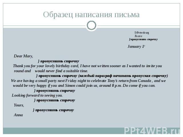 Образец написания письма StPetersburg Russia } пропустить строчку January 1st Dear Mary, } пропустить строчку Thank you for your lovely birthday card, I have not written sooner as I wanted to invite you round and would never find a suitable time. } …