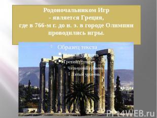 Родоночальником Игр- является Греция,где в 766-м г. до н. э. в городе Олимпии пр