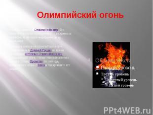 Олимпийский огоньОдин из символов Олимпийских игр. Его зажигают в городе проведе