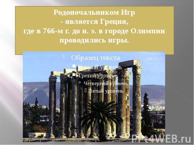 Родоночальником Игр- является Греция,где в 766-м г. до н. э. в городе Олимпии проводились игры.