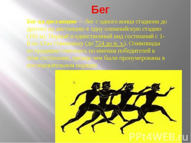 Бег на дистанцию— бег с одного конца стадиона до другого на дистанцию в одну олимпийскую стадию (192 м). Первый и единственный вид состязаний с 1-й по 13-ю Олимпиаду (до 724 до н. э.). Олимпиады по традиции считались по именам победителей в этом со…