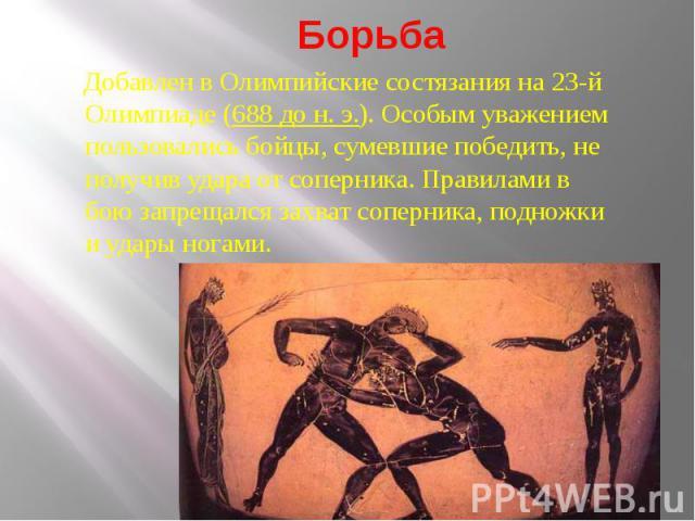 БорьбаДобавлен в Олимпийские состязания на 23-й Олимпиаде (688 до н. э.). Особым уважением пользовались бойцы, сумевшие победить, не получив удара от соперника. Правилами в бою запрещался захват соперника, подножки и удары ногами.