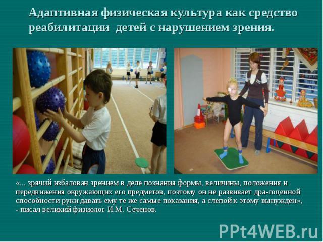 Адаптивная физическая культура как средство реабилитации детей с нарушением зрения.«... зрячий избалован зрением в деле познания формы, величины, положения и передвижения окружающих его предметов, поэтому он не развивает драгоценной способности руки…