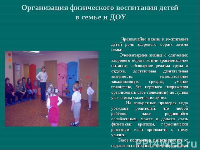 Организация физического воспитания детей в семье и ДОУ Чрезвычайно важна в воспитании детей роль здорового образа жизни семьи. Элементарные знания о слагаемых здорового образа жизни (рациональное питание, соблюдение режима труда и отдыха, достаточна…