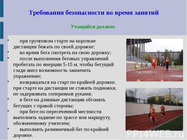 Требования безопасности во время занятийУчащийся должен: при групповом старте на короткие дистанции бежать по своей дорожке; во время бега смотреть на свою дорожку; после выполнения беговых упражнений пробегать по инерции 5-15 м, чтобы бегущий сзади…