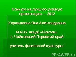 Конкурс на лучшую учебную презентацию — 2012Хорошавина Яна АлександровнаМАОУ лиц