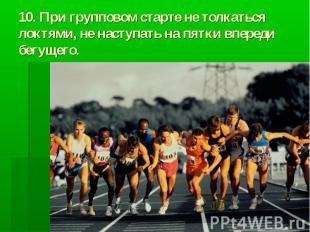 10. При групповом старте не толкаться локтями, не наступать на пятки впереди бег