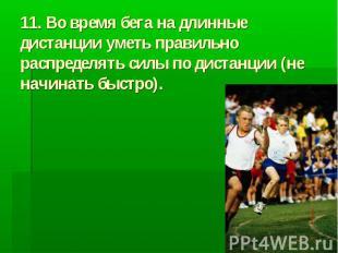 11. Во время бега на длинные дистанции уметь правильно распределять силы по дист