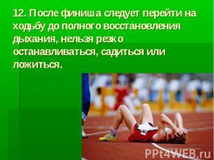 12. После финиша следует перейти на ходьбу до полного восстановления дыхания, не