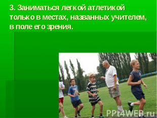 3. Заниматься легкой атлетикой только в местах, названных учителем, в поле его з