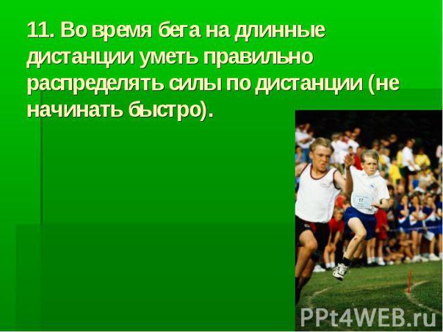 11. Во время бега на длинные дистанции уметь правильно распределять силы по дистанции (не начинать быстро).