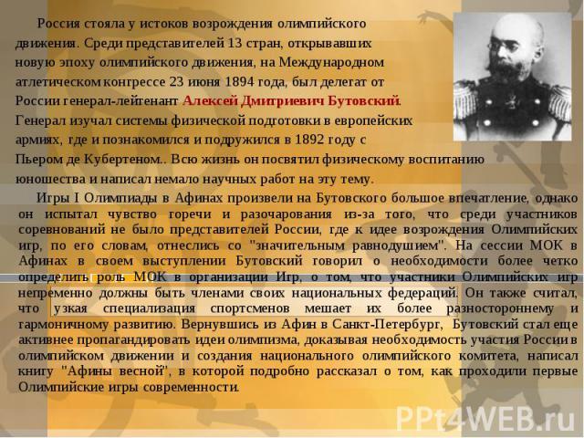Россия стояла у истоков возрождения олимпийского движения. Среди представителей 13 стран, открывавших новую эпоху олимпийского движения, на Международном атлетическом конгрессе 23 июня 1894 года, был делегат от России генерал-лейтенант Алексей Дмитр…
