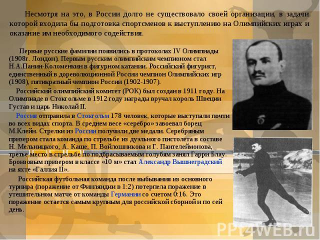 Несмотря на это, в России долго не существовало своей организации, в задачи которой входила бы подготовка спортсменов к выступлению на Олимпийских играх и оказание им необходимого содействия.Первые русские фамилии появились в протоколах IV Олимпиады…