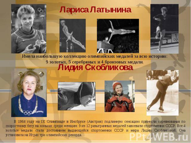 Имела наибольшую коллекцию олимпийских медалей за всю историю: 9 золотых, 5 серебряных и 4 бронзовых медали. В 1964 году на IХ Олимпиаде в Инсбруке (Австрия) подлинную сенсацию принесли соревнования по скоростному бегу на коньках среди женщин: 9 из …