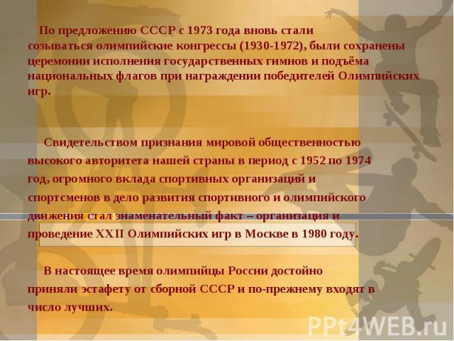 По предложению СССР с 1973 года вновь сталисозываться олимпийские конгрессы (1930-1972), были сохранены церемонии исполнения государственных гимнов и подъёма национальных флагов при награждении победителей Олимпийских игр.Свидетельством признания ми…