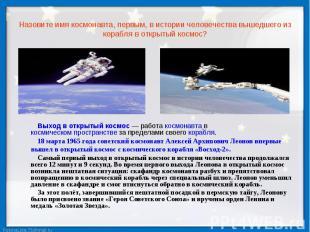 Назовите имя космонавта, первым, в истории человечества вышедшего из корабля в о