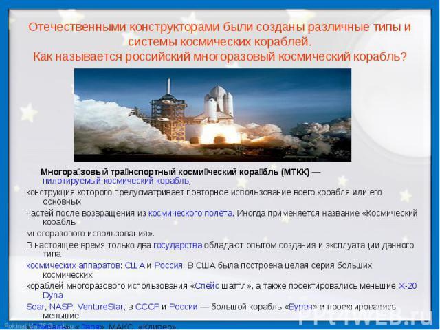 Отечественными конструкторами были созданы различные типы и системы космических кораблей. Как называется российский многоразовый космический корабль? Многоразовый транспортный космический корабль (МТКК) — пилотируемый космический корабль, конструкци…