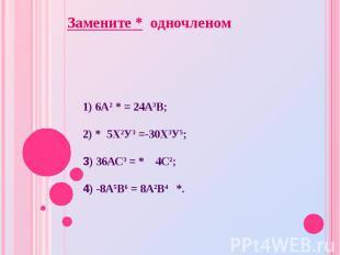 1) 6А2 * = 24А3В; 2) * 5Х2У3 =-30Х3У5; 3) 36АС3 = * 4С2; 4) -8А5В6 = 8А2В4 *. За