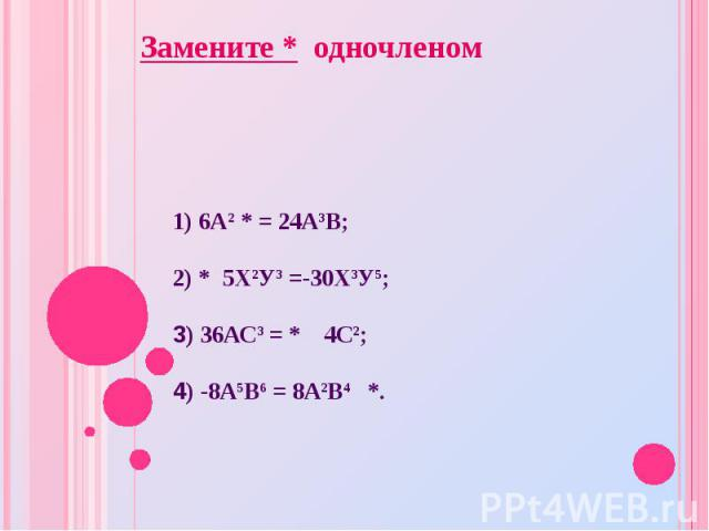 1) 6А2 * = 24А3В; 2) * 5Х2У3 =-30Х3У5; 3) 36АС3 = * 4С2; 4) -8А5В6 = 8А2В4 *. Замените * одночленом