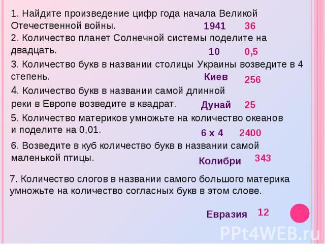 1. Найдите произведение цифр года начала Великой Отечественной войны. 2. Количество планет Солнечной системы поделите на двадцать. 3. Количество букв в названии столицы Украины возведите в 4 степень. 4. Количество букв в названии самой длинной реки …