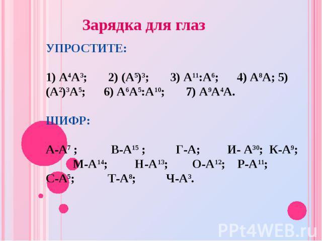 УПРОСТИТЕ: 1) А4А3; 2) (А5)3; 3) А11:А6; 4) А8А; 5) (А2)3А5; 6) А6А5:А10; 7) А9А4А. ШИФР: А-А7 ; В-А15 ; Г-А; И- А30; К-А9; М-А14; Н-А13; О-А12; Р-А11; С-А5; Т-А8; Ч-А3. Зарядка для глаз