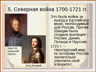 5. Северная война 1700-1721 гг.Это была война за выход в Балтийское море, необхо
