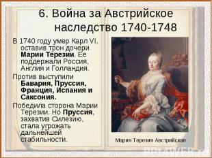 6. Война за Австрийское наследство 1740-1748В 1740 году умер Карл VI, оставив тр