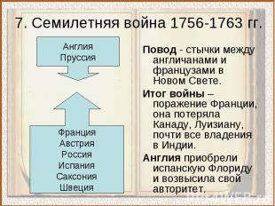 7. Семилетняя война 1756-1763 гг.Повод - стычки между англичанами и французами в