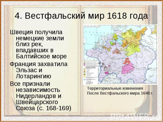 4. Вестфальский мир 1618 годаШвеция получила немецкие земли близ рек, впадавших в Балтийское мореФранция захватила Эльзас и Лотарингию Все признали независимость Нидерландов и Швейцарского Союза (с. 168-169)