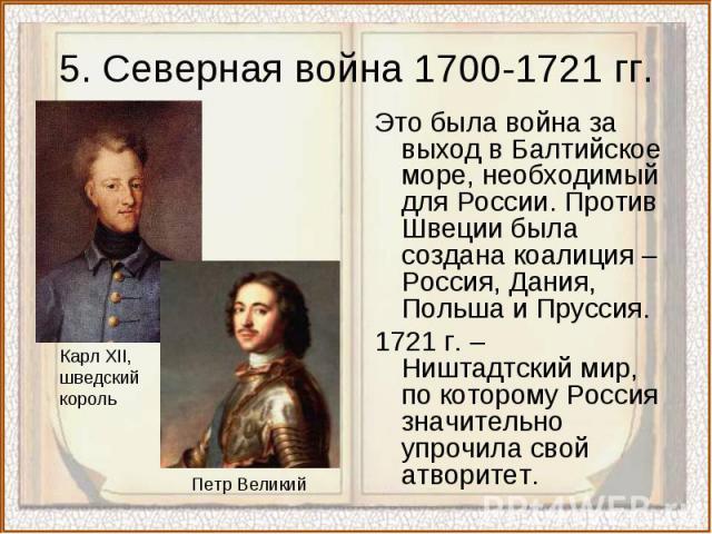 5. Северная война 1700-1721 гг.Это была война за выход в Балтийское море, необходимый для России. Против Швеции была создана коалиция – Россия, Дания, Польша и Пруссия.1721 г. – Ништадтский мир, по которому Россия значительно упрочила свой атворитет.