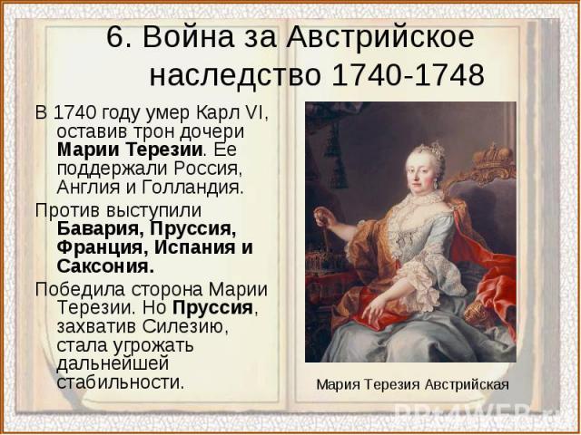 6. Война за Австрийское наследство 1740-1748В 1740 году умер Карл VI, оставив трон дочери Марии Терезии. Ее поддержали Россия, Англия и Голландия.Против выступили Бавария, Пруссия, Франция, Испания и Саксония.Победила сторона Марии Терезии. Но Прусс…