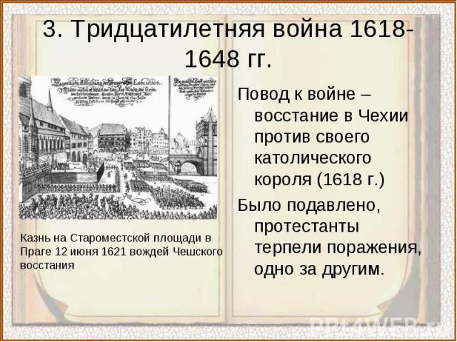 3. Тридцатилетняя война 1618-1648 гг.Повод к войне – восстание в Чехии против своего католического короля (1618 г.)Было подавлено, протестанты терпели поражения, одно за другим.