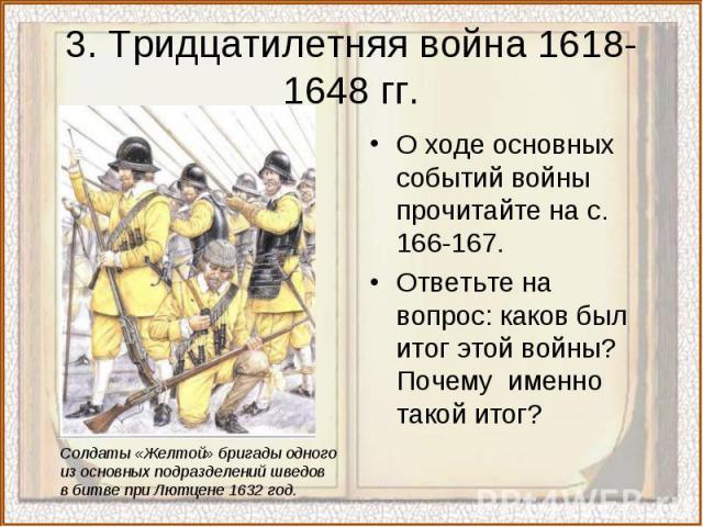 3. Тридцатилетняя война 1618-1648 гг.О ходе основных событий войны прочитайте на с. 166-167.Ответьте на вопрос: каков был итог этой войны? Почему именно такой итог?