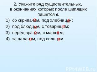 2. Укажите ряд существительных, в окончаниях которых после шипящих пишется е.со