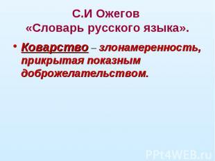 С.И Ожегов «Словарь русского языка».Коварство – злонамеренность, прикрытая показ