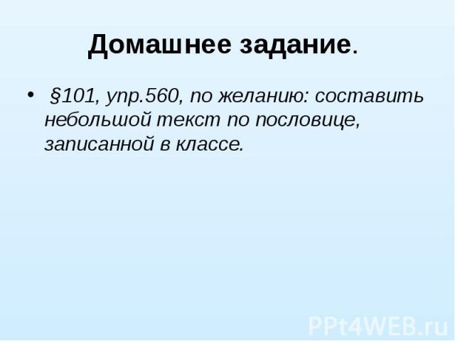 Домашнее задание. §101, упр.560, по желанию: составить небольшой текст по пословице, записанной в классе.