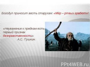 Богодул приносит весть старухам: «Мёр – ртвых грабют»!«Неуважение к предкам есть
