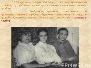В.Г.Распутин – сибиряк. Он один из тех, кто продолжает традиции русской классиче