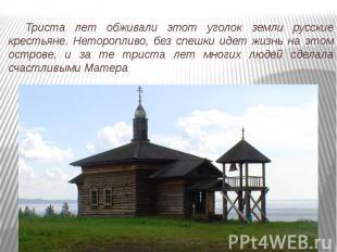 Триста лет обживали этот уголок земли русские крестьяне. Неторопливо, без спешки