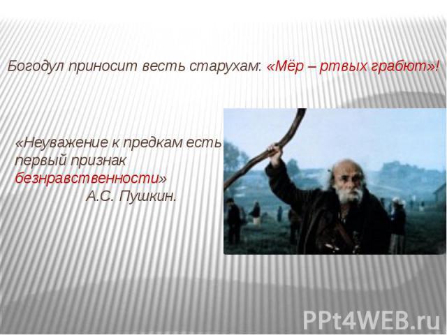 Богодул приносит весть старухам: «Мёр – ртвых грабют»!«Неуважение к предкам есть первый признак безнравственности» А.С. Пушкин.