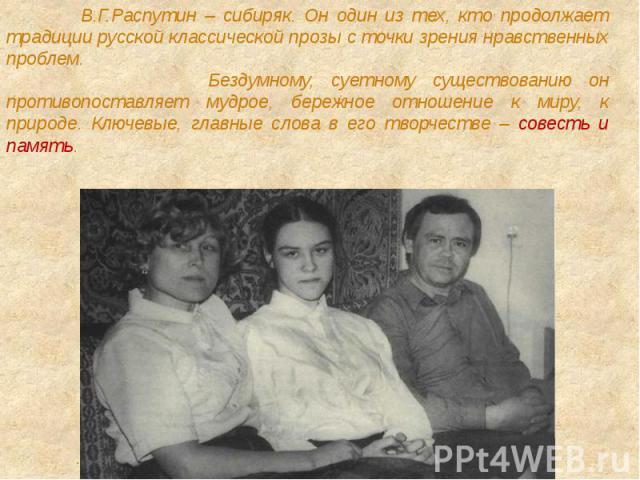 В.Г.Распутин – сибиряк. Он один из тех, кто продолжает традиции русской классической прозы с точки зрения нравственных проблем. Бездумному, суетному существованию он противопоставляет мудрое, бережное отношение к миру, к природе. Ключевые, главные с…