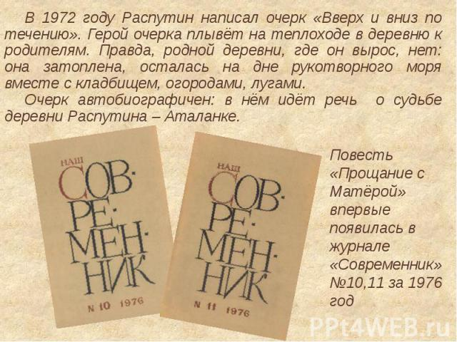 В 1972 году Распутин написал очерк «Вверх и вниз по течению». Герой очерка плывёт на теплоходе в деревню к родителям. Правда, родной деревни, где он вырос, нет: она затоплена, осталась на дне рукотворного моря вместе с кладбищем, огородами, лугами.О…