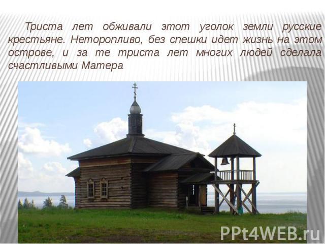 Триста лет обживали этот уголок земли русские крестьяне. Неторопливо, без спешки идет жизнь на этом острове, и за те триста лет многих людей сделала счастливыми Матера