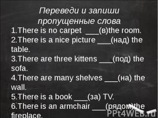 1.There is no carpet ___(в)the room.2.There is a nice picture ___(над) the table