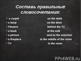 Составь правильные словосочетания: a carpet on the tablea lamp on the deskFlower