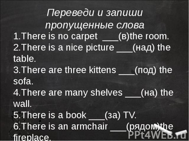 1.There is no carpet ___(в)the room.2.There is a nice picture ___(над) the table.3.There are three kittens ___(под) the sofa.4.There are many shelves ___(на) the wall.5.There is a book ___(за) TV.6.There is an armchair ___(рядом)the fireplace.